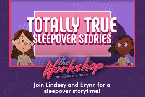 Totallly True Sleepover Stories - The Workshop With Lindsey and Erynn